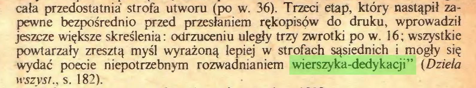 """(...) cała przedostatnia strofa utworu (po w. 36). Trzeci etap, który nastąpił zapewne bezpośrednio przed przesłaniem rękopisów do druku, wprowadził jeszcze większe skreślenia: odrzuceniu uległy trzy zwrotki po w. 16; wszystkie powtarzały zresztą myśl wyrażoną lepiej w strofach sąsiednich i mogły się wydać poecie niepotrzebnym rozwadnianiem wierszyka-dedykacji"""" (Dzieła wszyst., s. 182)..."""