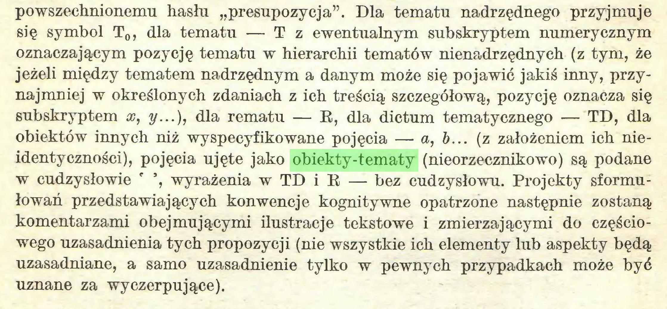 """(...) powszechnionemu hasłu """"presupozycja"""". Dla tematu nadrzędnego przyjmuje się symbol T0, dla tematu — T z ewentualnym subskryptem numerycznym oznaczającym pozycję tematu w hierarchii tematów nienadrzędnych (z tym, że jeżeli między tematem nadrzędnym a danym może się pojawić jakiś inny, przynajmniej w określonych zdaniach z ich treścią szczegółową, pozycję oznacza się subskryptem x, y...), dla rematu — R, dla dictum tematycznego — TD, dla obiektów innych niż wyspecyfikowane pojęcia — a, b... (z założeniem ich nieidentyczności), pojęcia ujęte jako obiekty-tematy (nieorzecznikowo) są podane w cudzysłowie r ', wyrażenia w TD i R — bez cudzysłowu. Projekty sformułowań przedstawiających konwencje kognitywne opatrzone następnie zostaną komentarzami obejmującymi ilustracje tekstowe i zmierzającymi do częściowego uzasadnienia tych propozycji (nie wszystkie ich elementy lub aspekty będą uzasadniane, a samo uzasadnienie tylko w pewnych przypadkach może być uznane za wyczerpujące)..."""