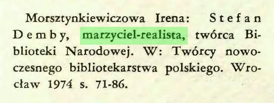 (...) Morsztynkiewiczowa Irena: Stefan Demby, marzyciel-realista, twórca Biblioteki Narodowej. W: Twórcy nowoczesnego bibliotekarstwa polskiego. Wrocław 1974 s. 71-86...