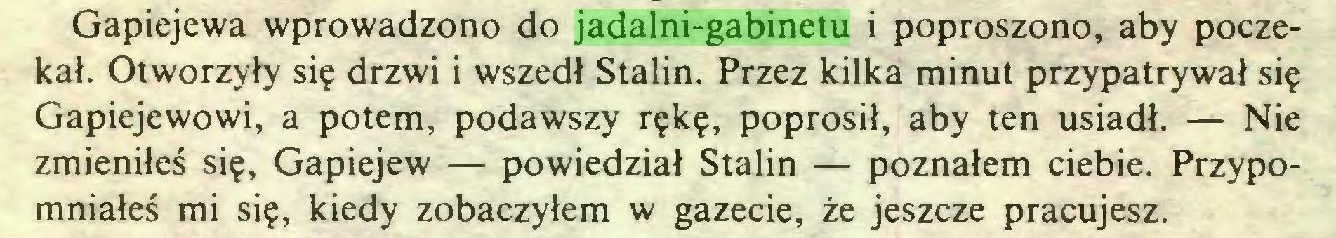 (...) Gapiejewa wprowadzono do jadalni-gabinetu i poproszono, aby poczekał. Otworzyły się drzwi i wszedł Stalin. Przez kilka minut przypatrywał się Gapiejewowi, a potem, podawszy rękę, poprosił, aby ten usiadł. — Nie zmieniłeś się, Gapiejew — powiedział Stalin — poznałem ciebie. Przypomniałeś mi się, kiedy zobaczyłem w gazecie, że jeszcze pracujesz...