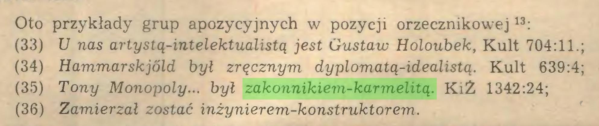 (...) Oto przykłady grup apozycyjnych w pozycji orzecznikowej13: (33) U nas artystą-intelektualistą jest Gustaw Holoubek, Kult 704:11.; (34) Hammarskjóld był zręcznym dyplomatą-idealistą. Kult 639:4; (35) Tony Monopoly... był zakonnikiem-karmelitą. KiŻ 1342:24; (36) Zamierzał zostać inżynierem-konstruktorem...
