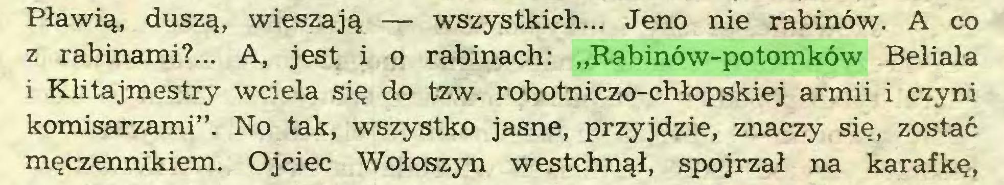 """(...) Pławią, duszą, wieszają — wszystkich... Jeno nie rabinów. A co z rabinami?... A, jest i o rabinach: """"Rabinów-potomków Beliala i Klitajmestry wciela się do tzw. robotniczo-chłopskiej armii i czyni komisarzami"""". No tak, wszystko jasne, przyjdzie, znaczy się, zostać męczennikiem. Ojciec Wołoszyn westchnął, spojrzał na karafkę,..."""