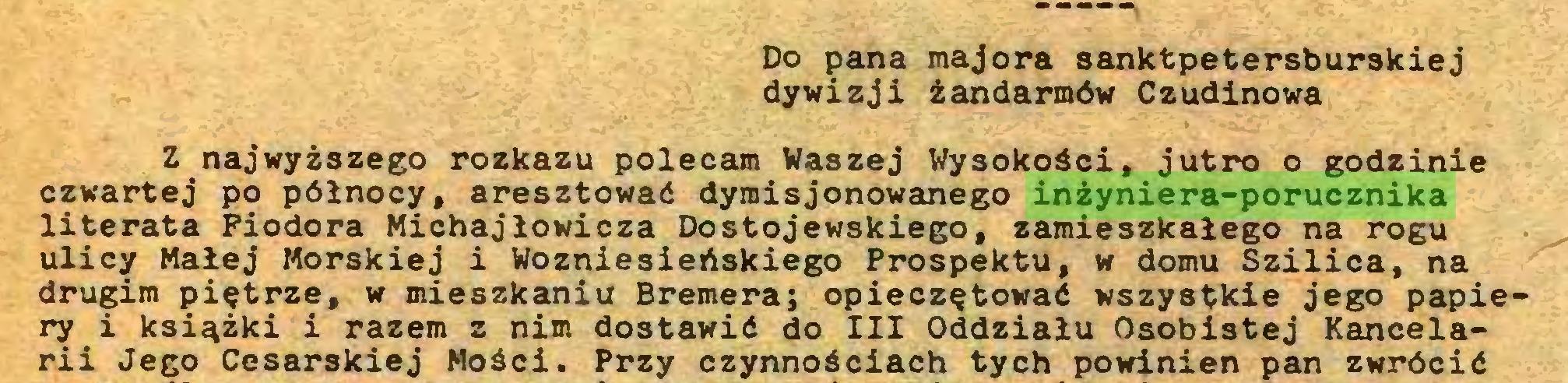 (...) Do pana majora sanktpetersburskiej dywizji żandarmów Czudinowa Z najwyższego rozkazu polecam Waszej Wysokości, jutro o godzinie czwartej po północy, aresztować dymisjonowanego inżyniera-porucznika literata Fiodora Michajłowicza Dostojewskiego, zamieszkałego na rogu ulicy Małej Morskiej i Wozniesieńskiego Prospektu, w domu Szilica, na drugim piętrze, w mieszkaniu Bremera; opieczętować wszystkie jego papiery i książki i razem z nim dostawić do III Oddziału Osobistej Kancelarii Jego Cesarskiej Mości. Przy czynnościach tych powinien pan zwrócić...