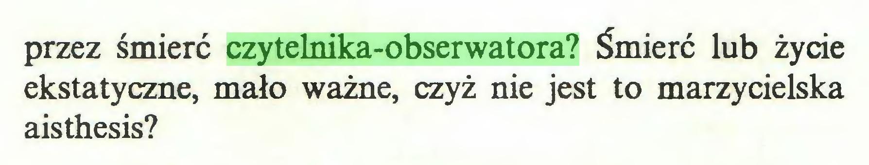 (...) przez śmierć czytelnika-obserwatora? Śmierć lub życie ekstatyczne, mało ważne, czyż nie jest to marzycielska aisthesis?...