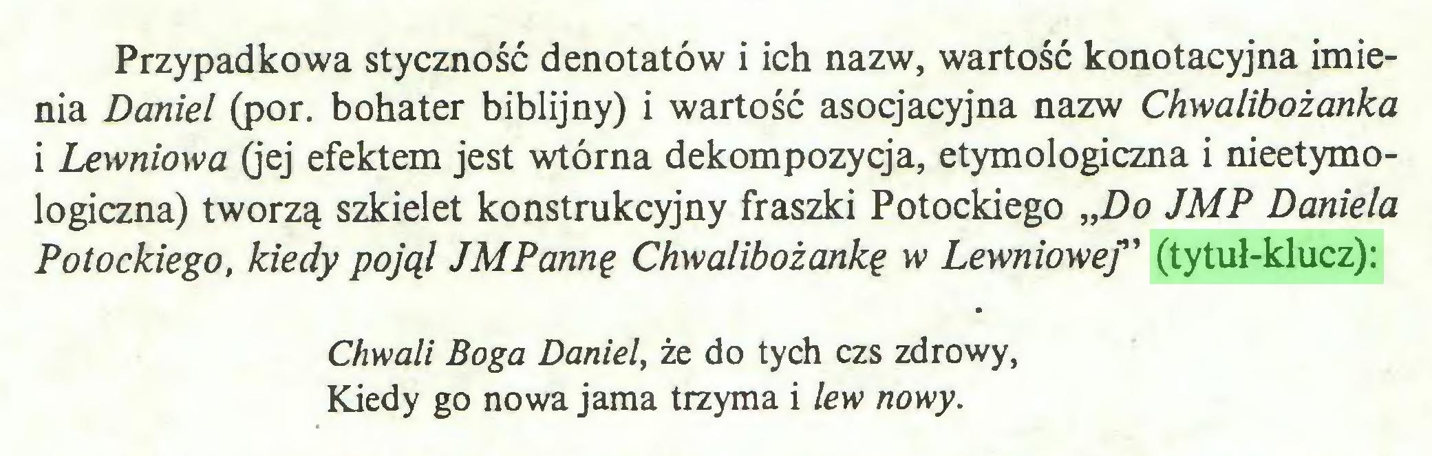 """(...) Przypadkowa styczność denotatów i ich nazw, wartość konotacyjna imienia Daniel (por. bohater biblijny) i wartość asocjacyjna nazw Chwalibożanka i Lewniowa (jej efektem jest wtórna dekompozycja, etymologiczna i nieetymologiczna) tworzą szkielet konstrukcyjny fraszki Potockiego """"Do JMP Daniela Potockiego, kiedy pojął JMPannę Chwalibożankę w Lewniowef ' (tytuł-klucz): Chwali Boga Daniel, że do tych czs zdrowy, Kiedy go nowa jama trzyma i lew nowy..."""