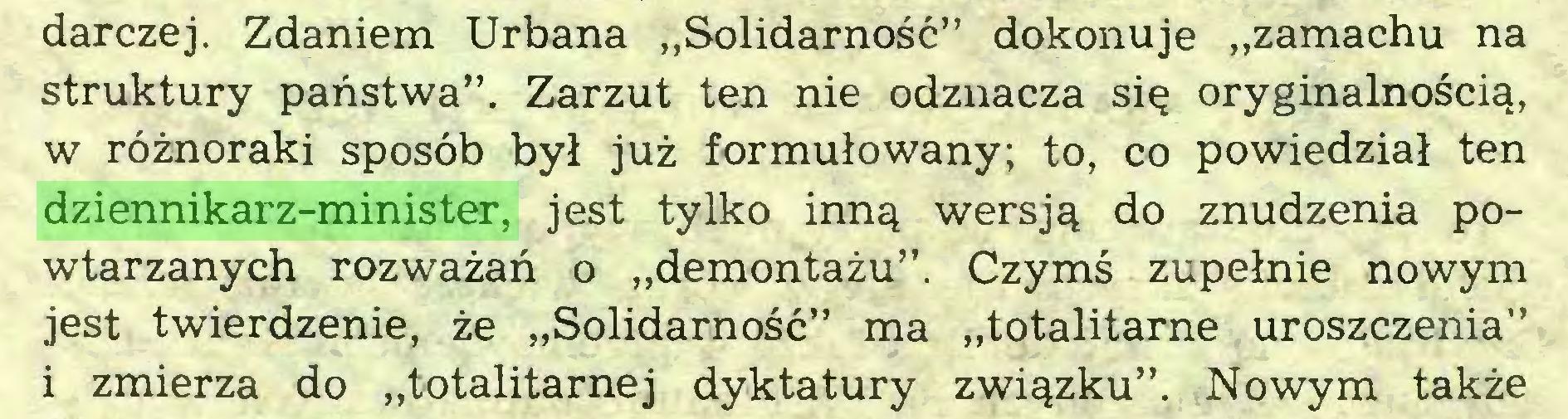 """(...) darczej. Zdaniem Urbana """"Solidarność"""" dokonuje """"zamachu na struktury państwa"""". Zarzut ten nie odznacza się oryginalnością, w różnoraki sposób był już formułowany; to, co powiedział ten dziennikarz-minister, jest tylko inną wersją do znudzenia powtarzanych rozważań o """"demontażu"""". Czymś zupełnie nowym jest twierdzenie, że """"Solidarność"""" ma """"totalitarne uroszczenia"""" i zmierza do """"totalitarnej dyktatury związku"""". Nowym także..."""