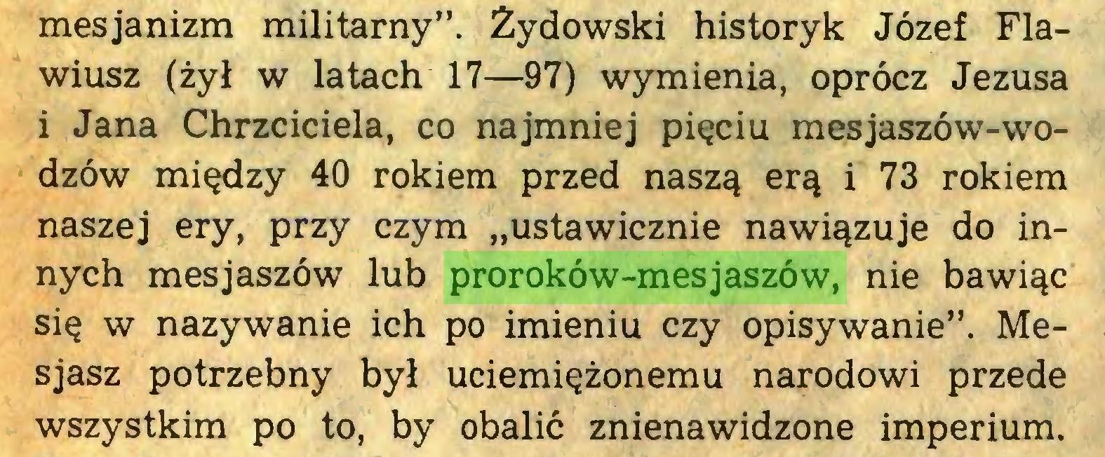 """(...) mesjanizm militarny"""". Żydowski historyk Józef Flawiusz (żył w latach 17—97) wymienia, oprócz Jezusa i Jana Chrzciciela, co najmniej pięciu mesjaszów-wodzów między 40 rokiem przed naszą erą i 73 rokiem naszej ery, przy czym """"ustawicznie nawiązuje do innych mesjaszów lub proroków-mesjaszów, nie bawiąc się w nazywanie ich po imieniu czy opisywanie"""". Mesjasz potrzebny był uciemiężonemu narodowi przede wszystkim po to, by obalić znienawidzone imperium..."""