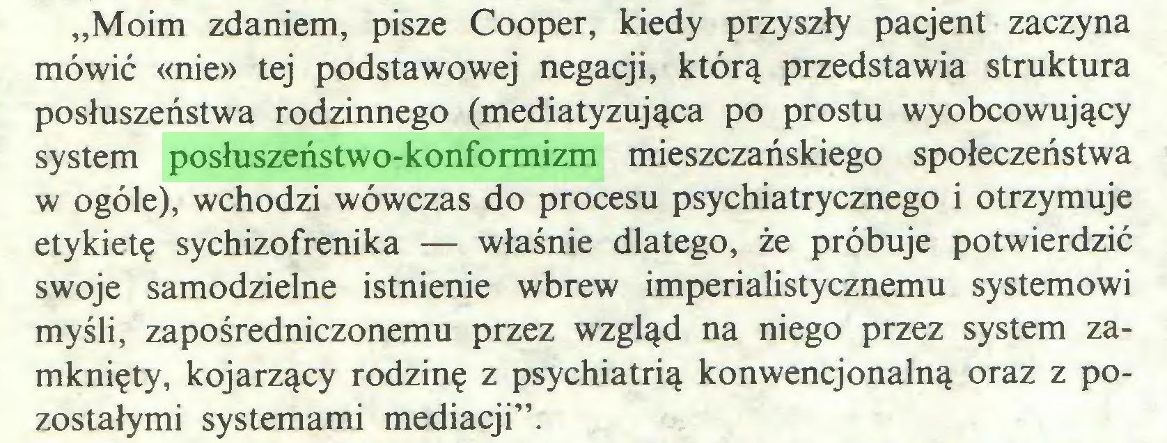 """(...) """"Moim zdaniem, pisze Cooper, kiedy przyszły pacjent zaczyna mówić «nie» tej podstawowej negacji, którą przedstawia struktura posłuszeństwa rodzinnego (mediatyzująca po prostu wyobcowujący system posłuszeństwo-konformizm mieszczańskiego społeczeństwa w ogóle), wchodzi wówczas do procesu psychiatrycznego i otrzymuje etykietę sychizofrenika — właśnie dlatego, że próbuje potwierdzić swoje samodzielne istnienie wbrew imperialistycznemu systemowi myśli, zapośredniczonemu przez wzgląd na niego przez system zamknięty, kojarzący rodzinę z psychiatrią konwencjonalną oraz z pozostałymi systemami mediacji""""..."""