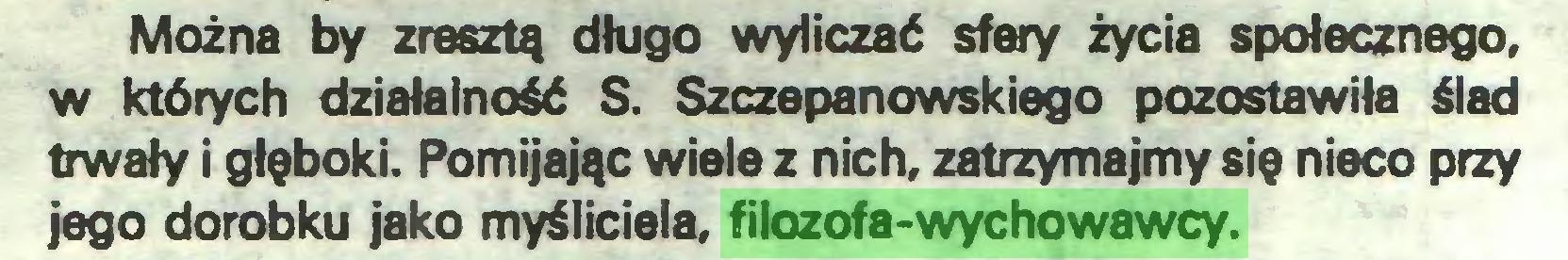 (...) Można by zresztą długo wyliczać sfery życia społecznego, w których działalność S. Szczepanowskiego pozostawiła ślad trwały i głęboki. Pomijając wiele z nich, zatrzymajmy się nieco przy jego dorobku jako myśliciela, filozofa-wychowawcy...