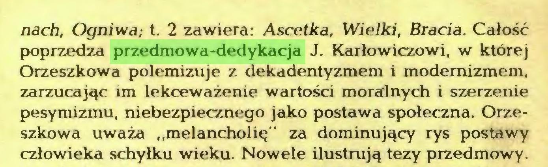 """(...) nach, Ogniwa,- t. 2 zawiera: Ascetka, Wielki, Bracia. Całość poprzedza przedmowa-dedykacja J. Karłowiczowi, w której Orzeszkowa polemizuje z dekadentyzmem i modernizmem, zarzucając im lekceważenie wartości moralnych i szerzenie pesymizmu, niebezpiecznego jako postawa społeczna. Orzeszkowa uważa """"melancholię"""" za dominujący rys postawy człowieka schyłku wieku. Nowele ilustrują tezy przedmowy..."""