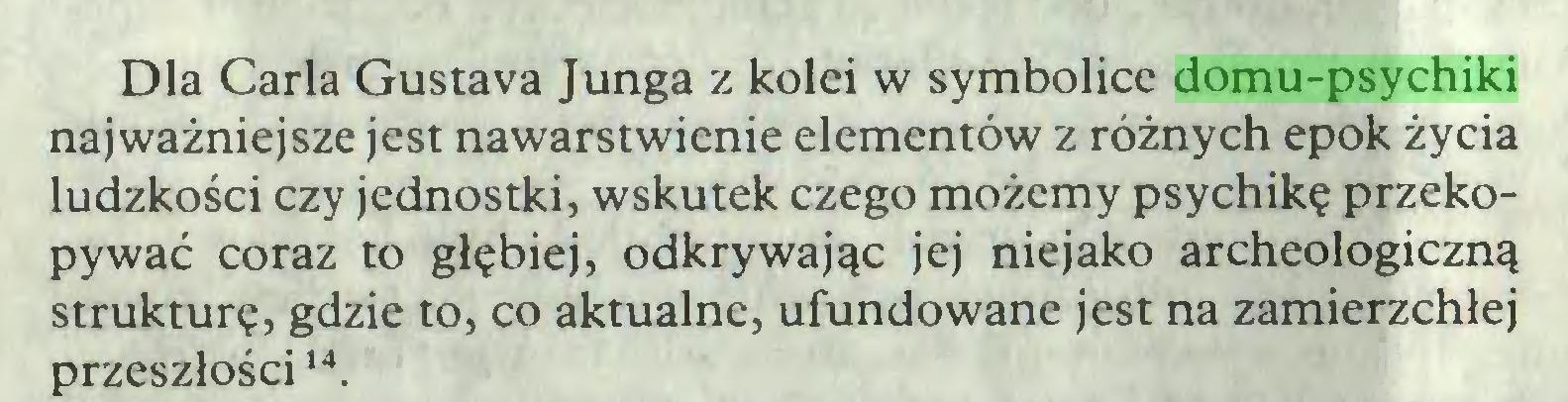 (...) Dla Carla Gustava Junga z kolei w symbolice domu-psychiki najważniejsze jest nawarstwienie elementów z różnych epok życia ludzkości czy jednostki, wskutek czego możemy psychikę przekopywać coraz to głębiej, odkrywając jej niejako archeologiczną strukturę, gdzie to, co aktualne, ufundowane jest na zamierzchłej przeszłości14...