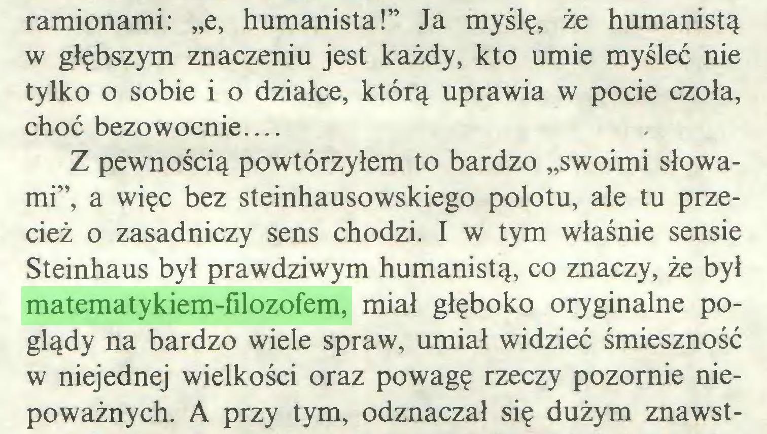 """(...) ramionami: """"e, humanista!"""" Ja myślę, że humanistą w głębszym znaczeniu jest każdy, kto umie myśleć nie tylko o sobie i o działce, którą uprawia w pocie czoła, choć bezowocnie Z pewnością powtórzyłem to bardzo """"swoimi słowami"""", a więc bez steinhausowskiego polotu, ale tu przecież o zasadniczy sens chodzi. I w tym właśnie sensie Steinhaus był prawdziwym humanistą, co znaczy, że był matematykiem-filozofem, miał głęboko oryginalne poglądy na bardzo wiele spraw, umiał widzieć śmieszność w niejednej wielkości oraz powagę rzeczy pozornie niepoważnych. A przy tym, odznaczał się dużym znawst..."""