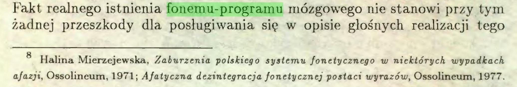 (...) Fakt realnego istnienia fonemu-programu mózgowego nie stanowi przy tym żadnej przeszkody dla posługiwania się w opisie głośnych realizacji tego 8 Halina Mierzejewska, Zaburzenia polskiego systemu fonetycznego w niektórych wypadkach afazji, Ossolineum, 1971; Afatyczna dezintegracja fonetycznej postaci wyrazów, Ossolineum, 1977...