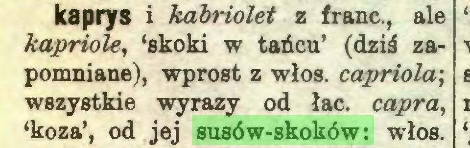 (...) kaprys i kabriolet z franc., ale kapriole, 'skoki w tańcu' (dziś zapomniane), wprost z włos. capriola; wszystkie wyrazy od łac. capra, 'koza', od jej susów-skoków: włos...