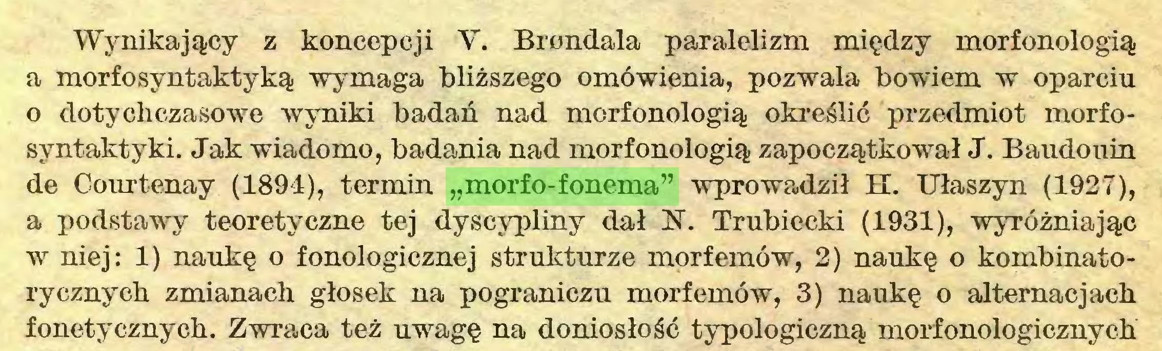 """(...) Wynikający z koncepcji V. Brondala paralelizm między morfonologią a morfosyntaktyką wymaga bliższego omówienia, pozwala bowiem w oparciu o dotychczasowe wyniki badań nad morfonologią określić przedmiot morfosyntaktyki. Jak wiadomo, badania nad morfonologią zapoczątkował J. Baudouin de Courtenay (1894), termin """"morfo-fonema"""" wprowadził H. Ułaszyn (1927), a podstawy teoretyczne tej dyscypliny dał N. Trubiecki (1931), wyróżniając w niej: 1) naukę o fonologicznej strukturze morfemów, 2) naukę o kombinatorycznych zmianach głosek na pograniczu morfemów, 3) naukę o alternacjach fonetycznych. Zwraca też uwagę na doniosłość typologiczną morfonologicznych..."""