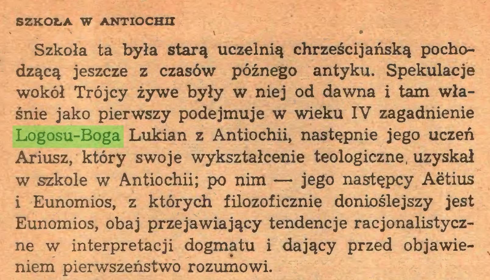 (...) SZKOŁA W ANTIOCHII \ » — • Szkoła ta była starą uczelnią chrześcijańską pochodzącą jeszcze z czasów późnego antyku. Spekulacje wokół Trójcy żywe były w niej od dawna i tam właśnie jako pierwszy podejmuje w wieku IV zagadnienie Logosu-Boga Lukian z Antiochii, następnie jego uczeń Ariusz, który swoje wykształcenie teologiczne, uzyskał w szkole w Antiochii; po nim — jego następcy Aetius i Eunomios, z których filozoficznie donioślejszy jest Eunomios, obaj przejawiający tendencje racjonalistyczne w interpretacji dogmatu i dający przed objawieniem pierwszeństwo rozumowi...