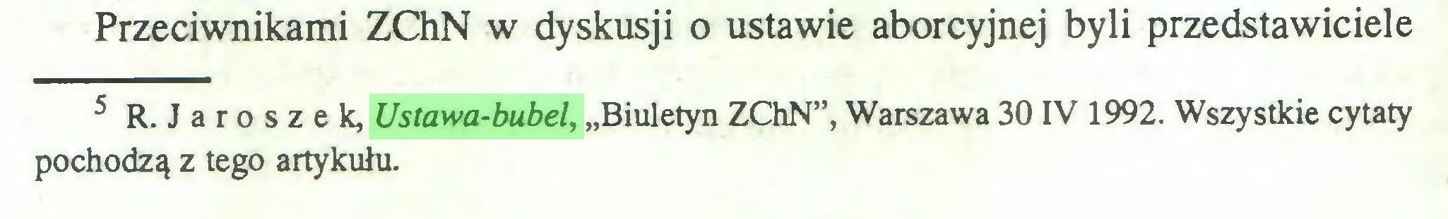 """(...) Przeciwnikami ZChN w dyskusji o ustawie aborcyjnej byli przedstawiciele 5 R. Jaroszek, Ustawa-bubel, """"Biuletyn ZChN"""", Warszawa 30 IV 1992. Wszystkie cytaty pochodzą z tego artykułu..."""