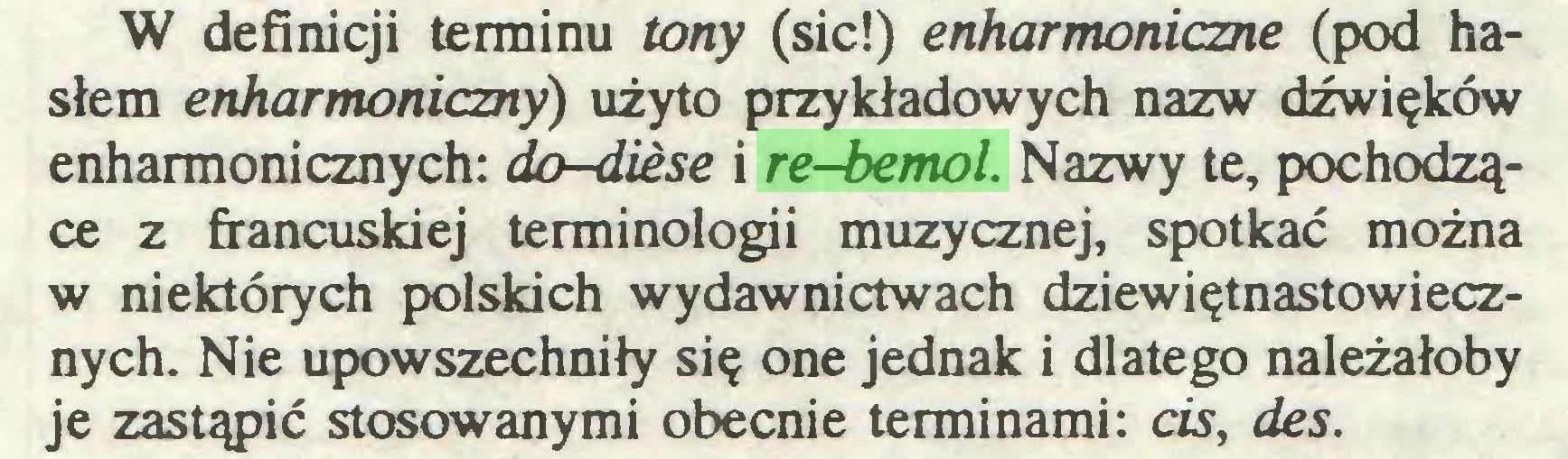 (...) W definicji terminu tony (sic!) enharmoniczne (pod hasłem enharmoniczny) użyto przykładowych nazw dźwięków enharmonicznych: do-diese i re-bemol. Nazwy te, pochodzące z francuskiej terminologii muzycznej, spotkać można w niektórych polskich wydawnictwach dziewiętnastowiecznych. Nie upowszechniły się one jednak i dlatego należałoby je zastąpić stosowanymi obecnie terminami: cis, des...