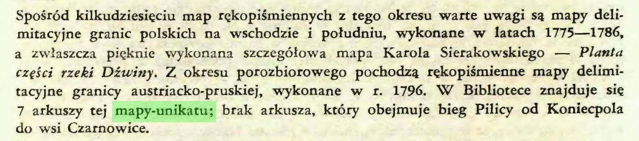 (...) Spośród kilkudziesięciu map rękopiśmiennych z tego okresu warte uwagi są mapy delimitacyjne granic polskich na wschodzie i południu, wykonane w latach 1775—1786, a zwłaszcza pięknie wykonana szczegółowa mapa Karola Sierakowskiego — Planta części rzeki Dźwiny. Z okresu porozbiorowego pochodzą rękopiśmienne mapy delimitacyjne granicy austriacko-pruskiej, wykonane w r. 1796. W Bibliotece znajduje się 7 arkuszy tej mapy-unikatu; brak arkusza, który obejmuje bieg Pilicy od Koniecpola do wsi Czarnowice...