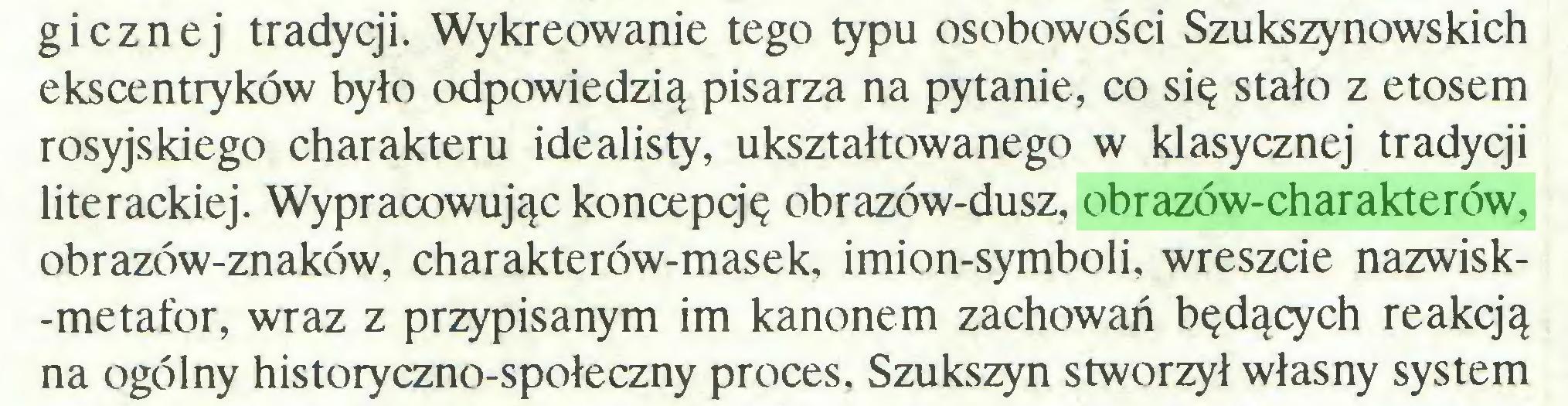 (...) gicznej tradycji. Wykreowanie tego typu osobowości Szukszynowskich ekscentryków było odpowiedzią pisarza na pytanie, co się stało z etosem rosyjskiego charakteru idealisty, ukształtowanego w klasycznej tradycji literackiej. Wypracowując koncepcję obrazów-dusz, obrazów-charakterów, obrazów-znaków, charakterów-masek, imion-symboli, wreszcie nazwisk-metafor, wraz z przypisanym im kanonem zachowań będących reakcją na ogólny historyczno-społeczny proces. Szukszyn stworzył własny system...