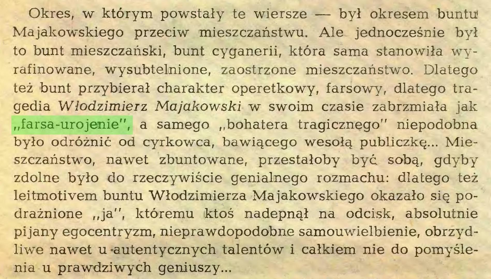 """(...) Okres, w ktörym powstaly te wiersze — byl okresem buntu Majakowskiego przeciw mieszczanstwu. Ale jednoczesnie byl to bunt mieszczanski, bunt cyganerii, ktöra sama stanowila wyrafinowane, wysubtelnione, zaostrzone mieszczanstwo. Dlatego tez bunt przybieral Charakter operetkowy, farsowy, dlatego tragedia Wlodzimierz Majakowski w swoim czasie zabrzmiala jak """"farsa-urojenie"""", a samego """"bohatera tragicznego"""" niepodobna bylo odröznic od cyrkowca, bawigcego wesolg publiczkg... Mieszczanstwo, nawet zbuntowane, przestaloby byc sobg, gdyby zdolne bylo do rzeczywiscie genialnego rozmachu: dlatego tez leitmotivem buntu Wlodzimierza Majakowskiego okazalo sig podraznione """"ja"""", ktöremu ktos nadepngl na odcisk, absolutnie pijany egocentryzm, nieprawdopodobne samouwielbienie, obrzydliwe nawet u -autentycznych talentöw i calkiem nie do pomyslenia u prawdziwych geniuszy..."""