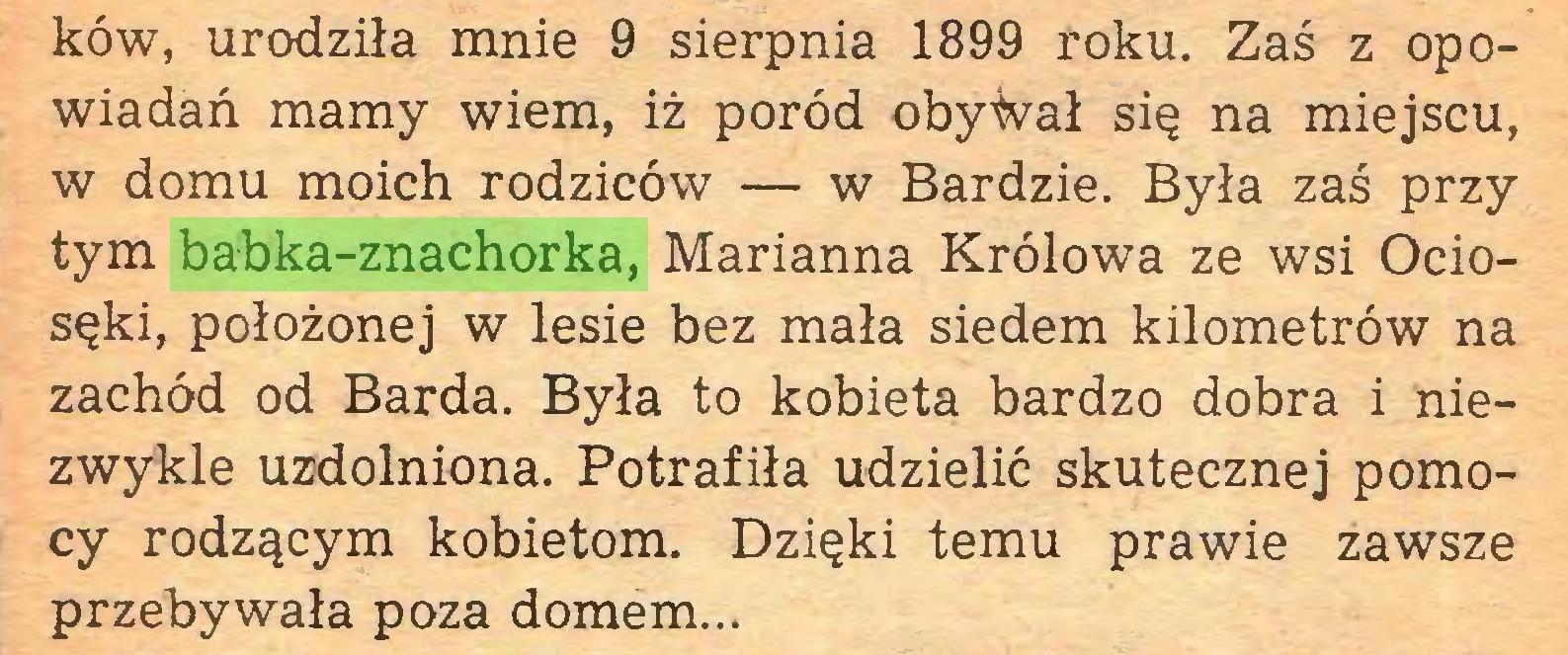 (...) ków, urodziła mnie 9 sierpnia 1899 roku. Zaś z opowiadań mamy wiem, iż poród obywał się na miejscu, w domu moich rodziców — w Bardzie. Była zaś przy tym babka-znachorka, Marianna Królowa ze wsi Ociosęki, położonej w lesie bez mała siedem kilometrów na zachód od Barda. Była to kobieta bardzo dobra i niezwykle uzdolniona. Potrafiła udzielić skutecznej pomocy rodzącym kobietom. Dzięki temu prawie zawsze przebywała poza domem...