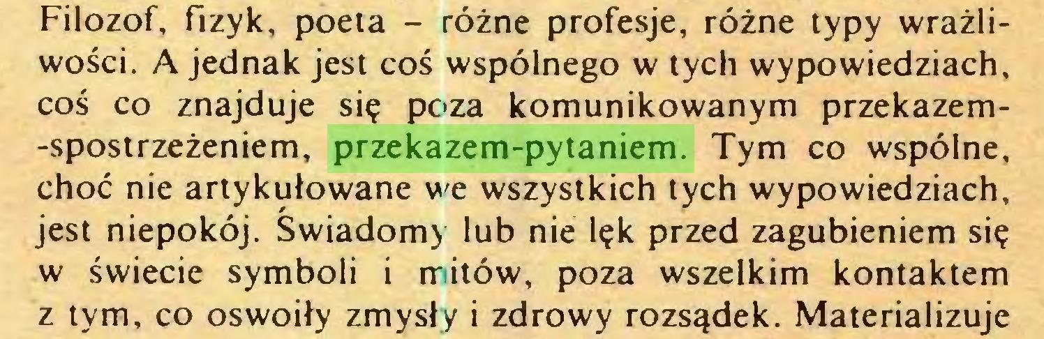 (...) Filozof, fizyk, poeta - różne profesje, różne typy wrażliwości. A jednak jest coś wspólnego w tych wypowiedziach, coś co znajduje się poza komunikowanym przekazem-spostrzeżeniem, przekazem-pytaniem. Tym co wspólne, choć nie artykułowane we wszystkich tych wypowiedziach, jest niepokój. Świadomy lub nie lęk przed zagubieniem się w świecie symboli i mitów, poza wszelkim kontaktem z tym, co oswoiły zmysły i zdrowy rozsądek. Materializuje...