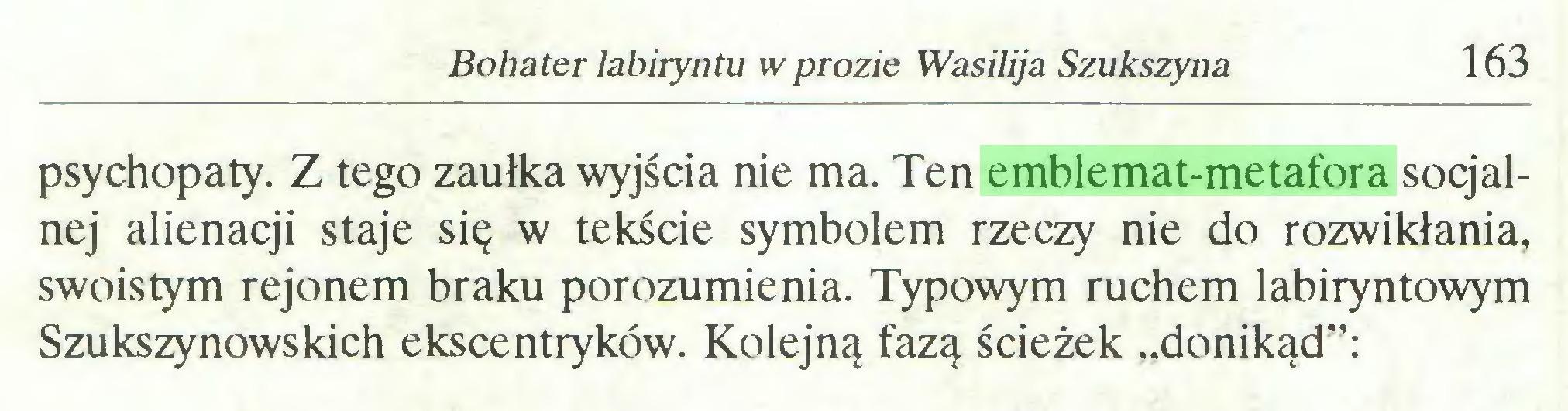 """(...) Bohater labiryntu w prozie Wasilija Szukszyna 163 psychopaty. Z tego zaułka wyjścia nie ma. Ten emblemat-metafora socjalnej alienacji staje się w tekście symbolem rzeczy nie do rozwikłania, swoistym rejonem braku porozumienia. Typowym ruchem labiryntowym Szukszynowskich ekscentryków. Kolejną fazą ścieżek """"donikąd"""":..."""