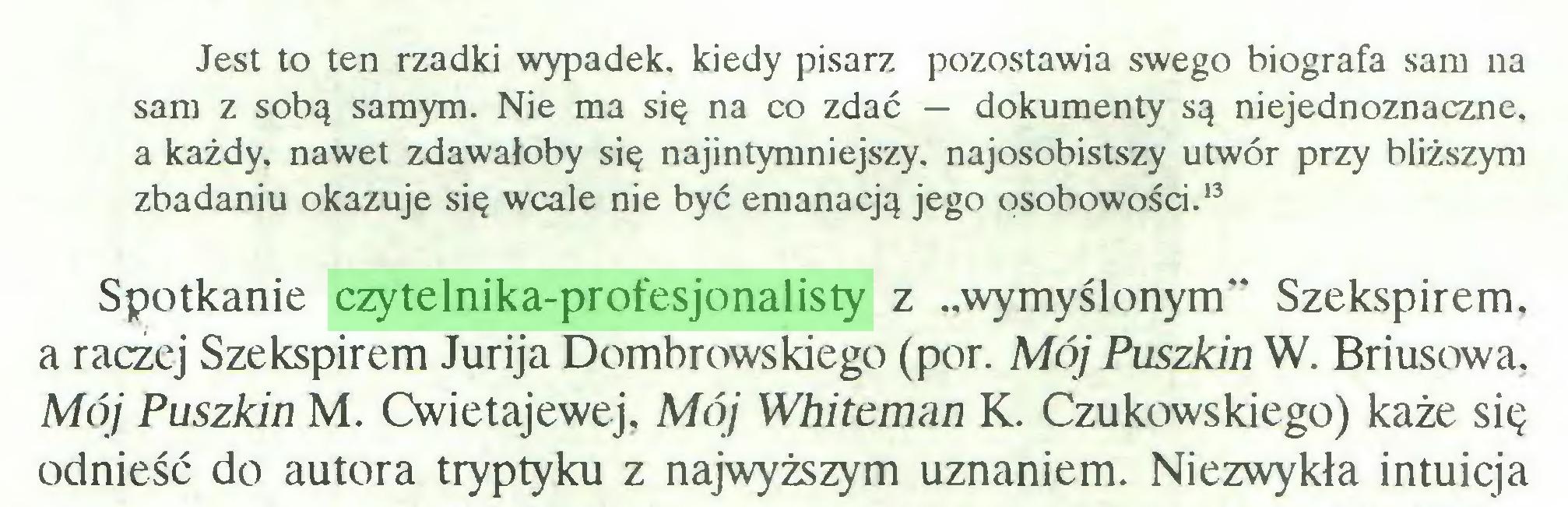 """(...) Jest to ten rzadki wypadek, kiedy pisarz pozostawia swego biografa sam na sam z sobą samym. Nie ma się na co zdać — dokumenty są niejednoznaczne, a każdy, nawet zdawałoby się najintymniejszy, najosobistszy utwór przy bliższym zbadaniu okazuje się wcale nie być emanacją jego osobowości.13 Spotkanie czytelnika-profesjonalisty z """"wymyślonym"""" Szekspirem, a raczej Szekspirem Jurija Dombrowskiego (por. Mój Puszkin W. Briusowa, Mój Puszkin M. Cwietajewej, Mój Whitcman K. Czukowskiego) każe się odnieść do autora tryptyku z najwyższym uznaniem. Niezwykła intuicja..."""
