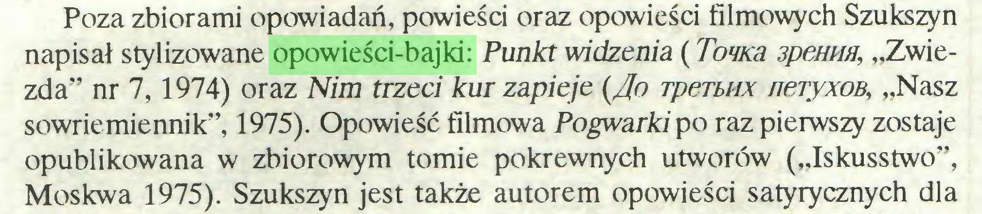 """(...) Poza zbiorami opowiadań, powieści oraz opowieści filmowych Szukszyn napisał stylizowane opowieści-bajki: Punkt widzenia (Towca 3pemiH, """"Zwiezda"""" nr 7,1974) oraz Nim trzeci kur zapieje {/jo rperbHX neryxoB, """"Nasz sowriemiennik"""", 1975). Opowieść filmowa Pogwarki po raz pierwszy zostaje opublikowana w zbiorowym tomie pokrewnych utworów (""""Iskusstwo"""", Moskwa 1975). Szukszyn jest także autorem opowieści satyrycznych dla..."""