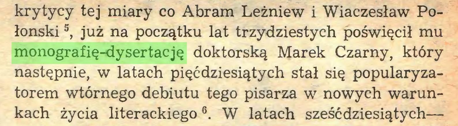 (...) krytycy tej miary co Abram Leżniew i Wiaczesław Połonski5, już na początku lat trzydziestych poświęcił mu monografię-dysertację doktorską Marek Czarny, który następnie, w latach pięćdziesiątych stał się popularyzatorem wtórnego debiutu tego pisarza w nowych warunkach życia literackiego 6. W latach sześćdziesiątych—...