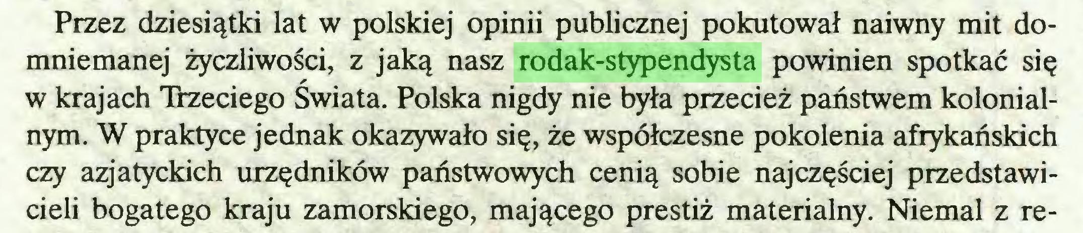 (...) Przez dziesiątki lat w polskiej opinii publicznej pokutował naiwny mit domniemanej życzliwości, z jaką nasz rodak-stypendysta powinien spotkać się w krajach Trzeciego Świata. Polska nigdy nie była przecież państwem kolonialnym. W praktyce jednak okazywało się, że współczesne pokolenia afrykańskich czy azjatyckich urzędników państwowych cenią sobie najczęściej przedstawicieli bogatego kraju zamorskiego, mającego prestiż materialny. Niemal z re...