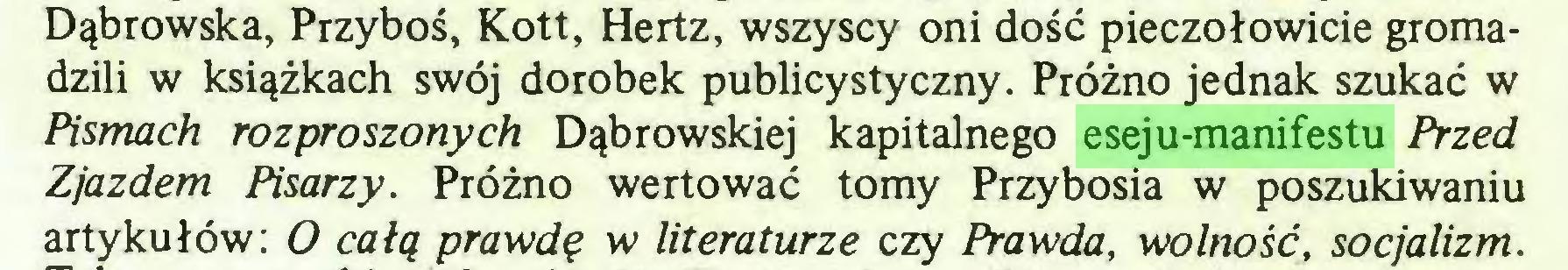 (...) Dąbrowska, Przyboś, Kott, Hertz, wszyscy oni dość pieczołowicie gromadzili w książkach swój dorobek publicystyczny. Próżno jednak szukać w Pismach rozproszonych Dąbrowskiej kapitalnego eseju-manifestu Przed Zjazdem Pisarzy. Próżno wertować tomy Przybosia w poszukiwaniu artykułów: O całą prawdę w literaturze czy Prawda, wolność, socjalizm...