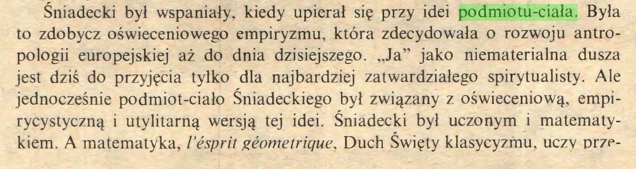 """(...) Śniadecki był wspaniały, kiedy upierał się przy idei podmiotu-ciała. Była to zdobycz oświeceniowego empiryzmu, która zdecydowała o rozwoju antropologii europejskiej aż do dnia dzisiejszego. """"Ja"""" jako niematerialna dusza jest dziś do przyjęcia tylko dla najbardziej zatwardziałego spirytualisty. Ale jednocześnie podmiot-ciało Śniadeckiego był związany z oświeceniową, empirycystyczną i utylitarną wersją tej idei. Śniadecki był uczonym i matematykiem. A matematyka, l'ésprit géométrique, Duch Święty klasycyzmu, uczy prze..."""