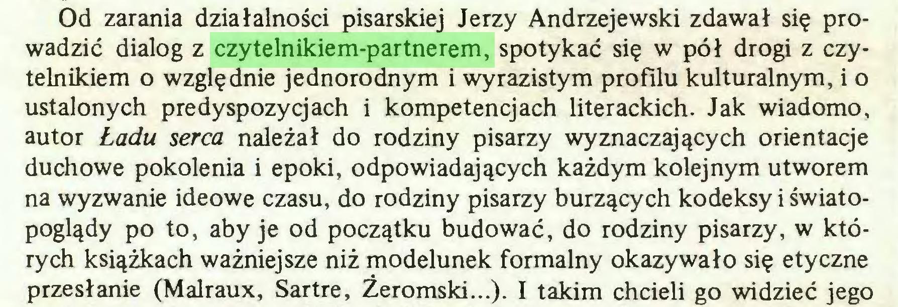 (...) Od zarania działalności pisarskiej Jerzy Andrzejewski zdawał się prowadzić dialog z czytelnikiem-partnerem, spotykać się w pół drogi z czytelnikiem o względnie jednorodnym i wyrazistym profilu kulturalnym, i o ustalonych predyspozycjach i kompetencjach literackich. Jak wiadomo, autor Ładu serca należał do rodziny pisarzy wyznaczających orientacje duchowe pokolenia i epoki, odpowiadających każdym kolejnym utworem na wyzwanie ideowe czasu, do rodziny pisarzy burzących kodeksy i światopoglądy po to, aby je od początku budować, do rodziny pisarzy, w których książkach ważniejsze niż modelunek formalny okazywało się etyczne przesłanie (Malraux, Sartre, Żeromski...). I takim chcieli go widzieć jego...