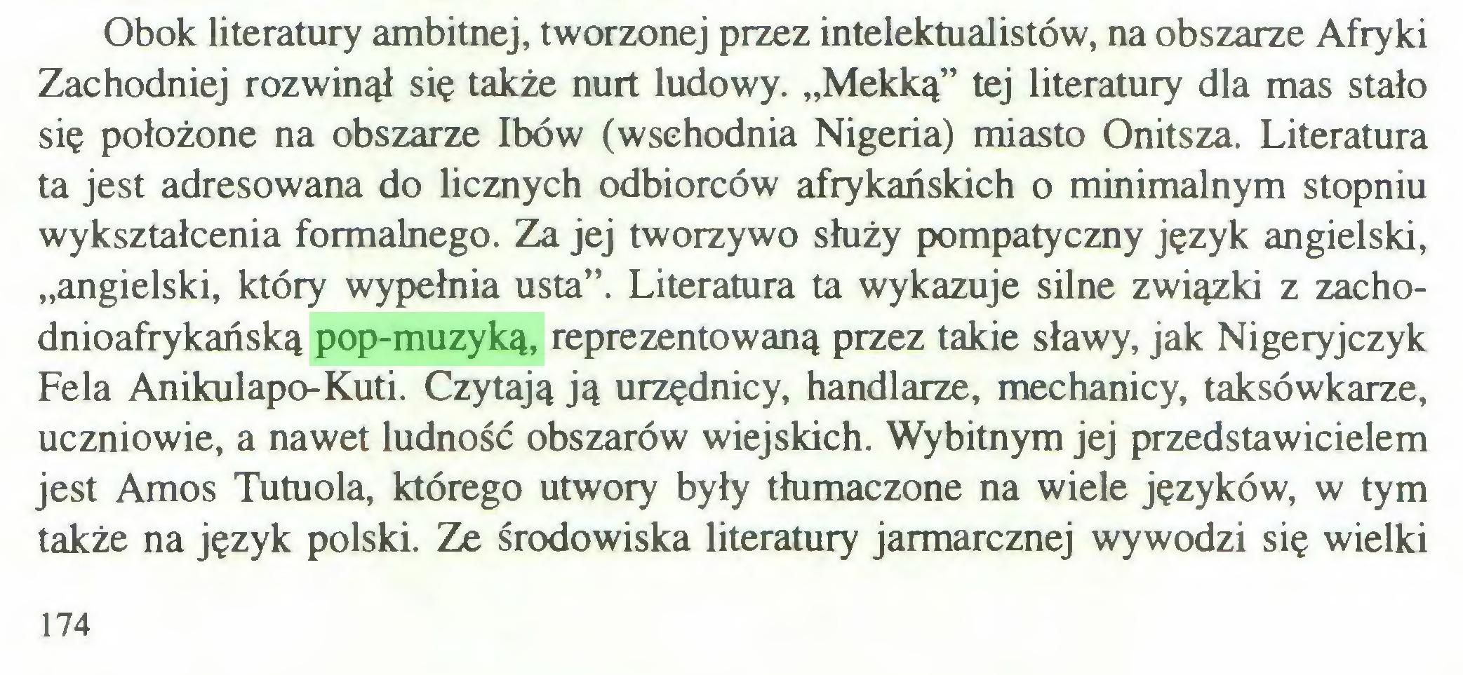 """(...) Obok literatury ambitnej, tworzonej przez intelektualistów, na obszarze Afryki Zachodniej rozwinął się także nurt ludowy. """"Mekką"""" tej literatury dla mas stało się położone na obszarze łbów (wschodnia Nigeria) miasto Onitsza. Literatura ta jest adresowana do licznych odbiorców afrykańskich o minimalnym stopniu wykształcenia formalnego. Za jej tworzywo służy pompatyczny język angielski, """"angielski, który wypełnia usta"""". Literatura ta wykazuje silne związki z zachodnioafrykańską pop-muzyką, reprezentowaną przez takie sławy, jak Nigeryjczyk Fela Anikulapo-Kuti. Czytają ją urzędnicy, handlarze, mechanicy, taksówkarze, uczniowie, a nawet ludność obszarów wiejskich. Wybitnym jej przedstawicielem jest Amos Tutuola, którego utwory były tłumaczone na wiele języków, w tym także na język polski. Ze środowiska literatury jarmarcznej wywodzi się wielki 174..."""