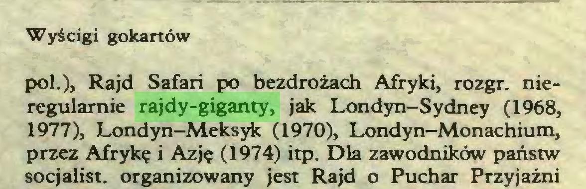 (...) Wyścigi gokartów poi.), Rajd Safari po bezdrożach Afryki, rozgr. nieregularnie rajdy-giganty, jak Londyn-Sydney (1968, 1977), Londyn-Meksyk (1970), Londyn-Monachium, przez Afrykę i Azję (1974) itp. Dla zawodników państw socjalist. organizowany jest Rajd o Puchar Przyjaźni...