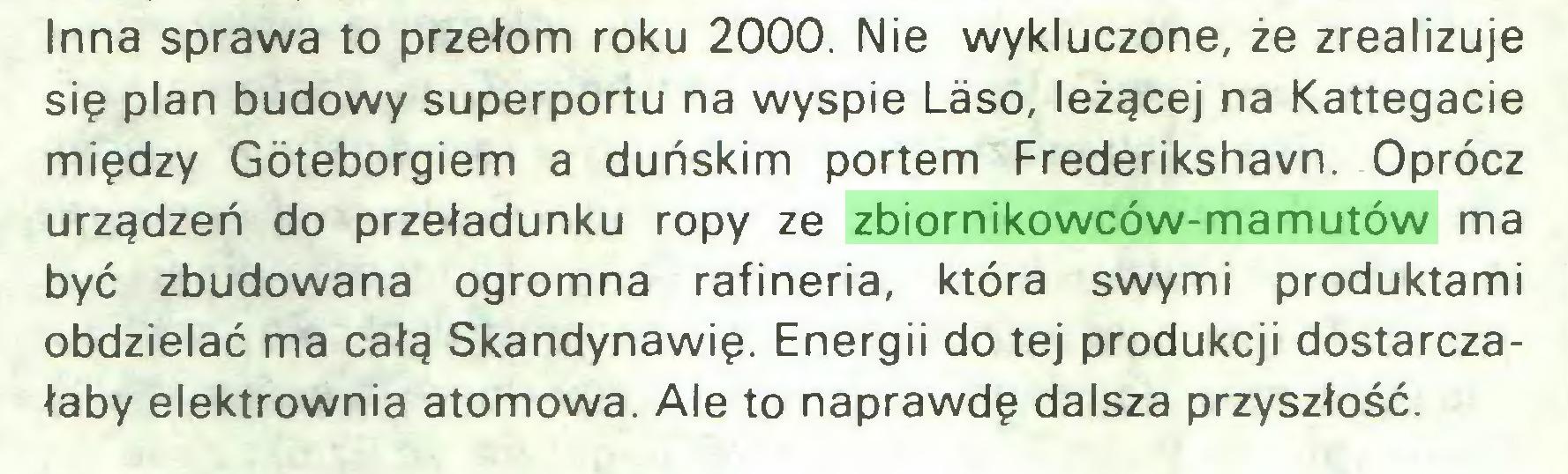 (...) Inna sprawa to przełom roku 2000. Nie wykluczone, że zrealizuje się plan budowy superportu na wyspie Laso, leżącej na Kattegacie między Góteborgiem a duńskim portem Frederikshavn. Oprócz urządzeń do przeładunku ropy ze zbiornikowców-mamutów ma być zbudowana ogromna rafineria, która swymi produktami obdzielać ma całą Skandynawię. Energii do tej produkcji dostarczałaby elektrownia atomowa. Ale to naprawdę dalsza przyszłość...