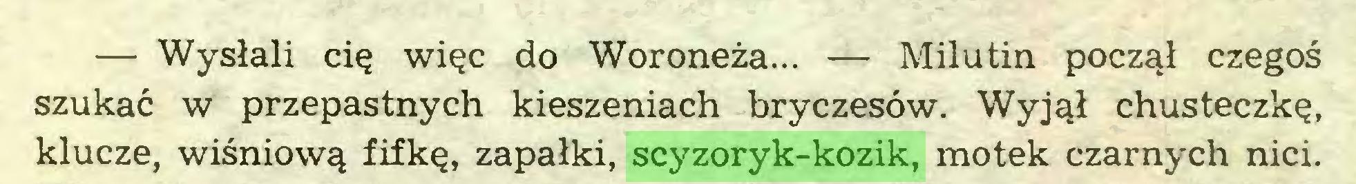 (...) — Wysłali cię więc do Woroneża... — Milutin począł czegoś szukać w przepastnych kieszeniach bryczesów. Wyjął chusteczkę, klucze, wiśniową fifkę, zapałki, scyzoryk-kozik, motek czarnych nici...