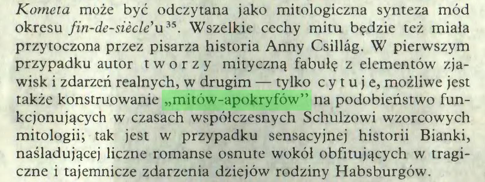 """(...) Kometa może być odczytana jako mitologiczna synteza mód okresu fin-de-siecWu3S. Wszelkie cechy mitu będzie też miała przytoczona przez pisarza historia Anny Csillag. W pierwszym przypadku autor tworzy mityczną fabułę z elementów zjawisk i zdarzeń realnych, w drugim — tylko cytuje, możliwe jest także konstruowanie """"mitów-apokryfów"""" na podobieństwo funkcjonujących w czasach współczesnych Schulzowi wzorcowych mitologii; tak jest w przypadku sensacyjnej historii Bianki, naśladującej liczne romanse osnute wokół obfitujących w tragiczne i tajemnicze zdarzenia dziejów rodziny Habsburgów..."""