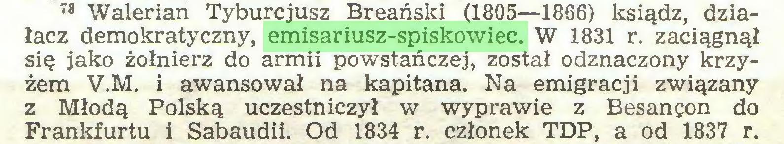 (...) 78 Walerian Tyburcjusz Breański (1805—1866) ksiądz, działacz demokratyczny, emisariusz-spiskowiec. W 1831 r. zaciągnął się jako żołnierz do armii powstańczej, został odznaczony krzyżem V.M. i awansował na kapitana. Na emigracji związany z Młodą Polską uczestniczył w wyprawie z Besançon do Frankfurtu i Sabaudii. Od 1834 r. członek TDP, a od 1837 r...