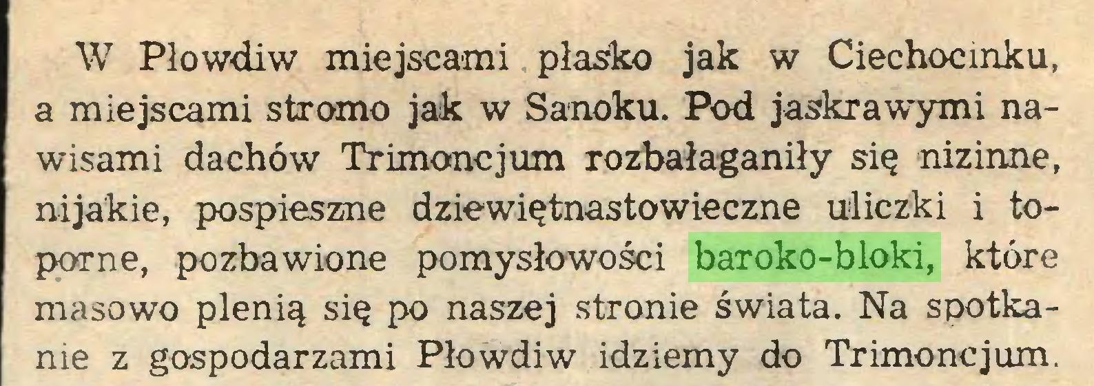 (...) W Płowdiw miejscami płasko jak w Ciechocinku, a miejscami stromo jak w Sanoku. Pod jaskrawymi nawisami dachów Trimoncjum rozbałaganiły się nizinne, nijakie, pospieszne dziewiętnastowieczne uliczki i toporne, pozbawione pomysłowości baroko-bloki, które masowo plenią się po naszej stronie świata. Na spotkanie z gospodarzami Płowdiw idziemy do Trimoncjum...