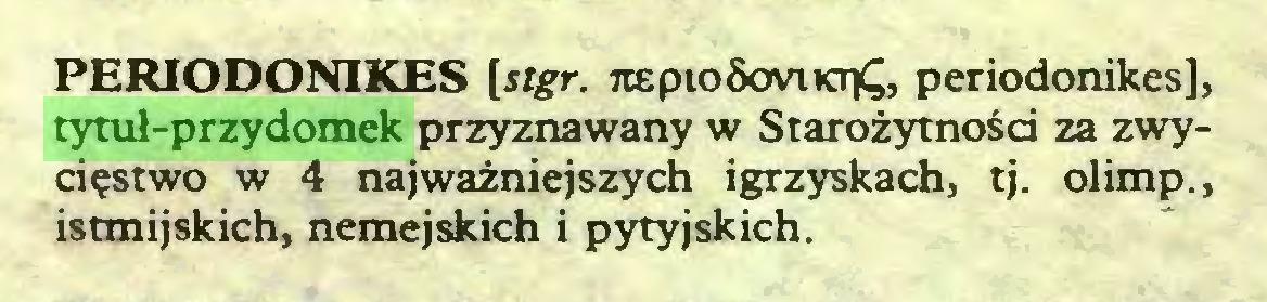 (...) PERIODONIKES [stgr. 7iepio5oviKT£, periodonikes], tytuł-przydomek przyznawany w Starożytności za zwycięstwo w 4 najważniejszych igrzyskach, tj. olimp., istmijskich, nemejskich i pytyjskich...