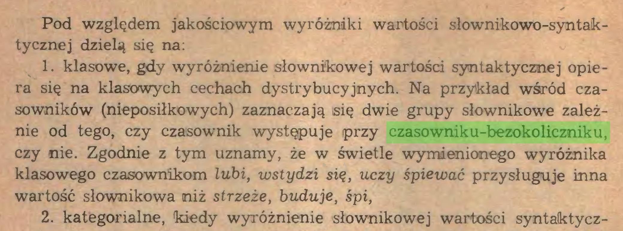(...) Pod względem jakościowym wyróżniki wartości słownikowo-syntaktycznej dzielą się na: 1. klasowe, gdy wyróżnienie słownikowej wartości syntaktycznej opiera się na klasowych cechach dystrybucyjnych. Na przykład wśród czasowników (nieposiłkowych) zaznaczają się dwie grupy słownikowe zależnie od tego, czy czasownik występuje przy czasowniku-bezokoliczniku, czy nie. Zgodnie z tym uznamy, że w świetle wymienionego wyróżnika klasowego czasownikom lubi, wstydzi się, uczy śpiewać przysługuje inna wartość słownikowa niż strzeże, buduje, śpi, 2. kategorialne, kiedy wyróżnienie słownikowej wartości syntaktycz...