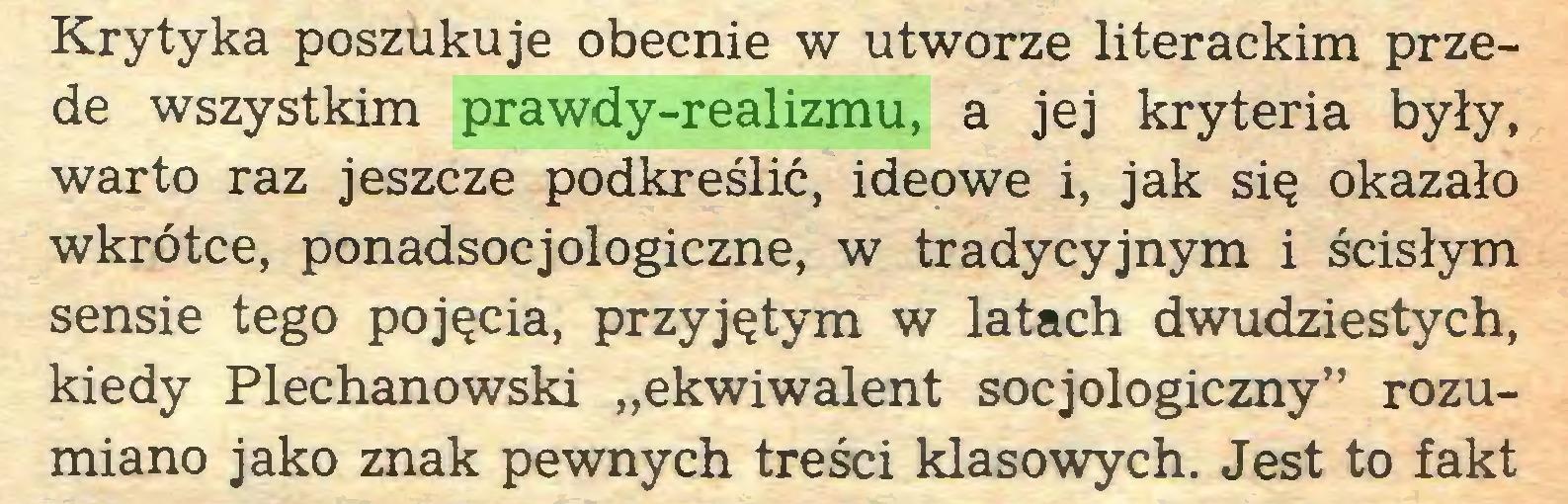 """(...) Krytyka poszukuje obecnie w utworze literackim przede wszystkim prawdy-realizmu, a jej kryteria były, warto raz jeszcze podkreślić, ideowe i, jak się okazało wkrótce, ponadsocjologiczne, w tradycyjnym i ścisłym sensie tego pojęcia, przyjętym w latach dwudziestych, kiedy Plechanowski """"ekwiwalent socjologiczny"""" rozumiano jako znak pewnych treści klasowych. Jest to fakt..."""
