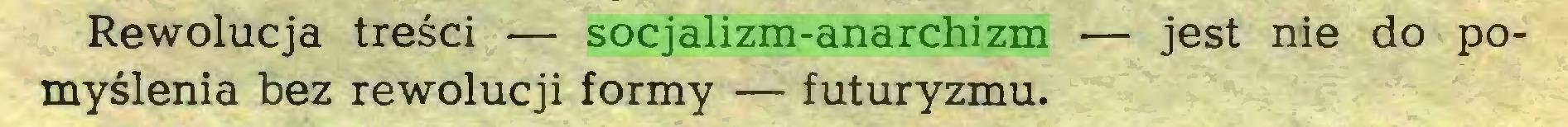 (...) Rewolucja tresci — socjalizm-anarchizm — jest nie do pomyslenia bez rewolucji formy — futuryzmu...