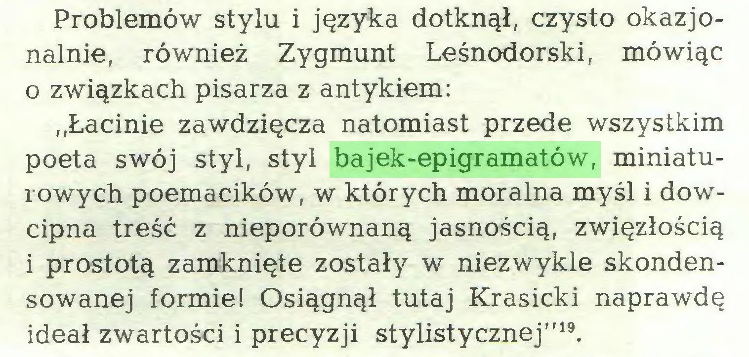 """(...) Problemów stylu i języka dotknął, czysto okazjonalnie, również Zygmunt Leśnodorski, mówiąc 0 związkach pisarza z antykiem: """"Łacinie zawdzięcza natomiast przede wszystkim poeta swój styl, styl bajek-epigramatów, miniaturowych poemacików, w których moralna myśl i dowcipna treść z nieporównaną jasnością, zwięzłością 1 prostotą zamknięte zostały w niezwykle skondensowanej formie! Osiągnął tutaj Krasicki naprawdę ideał zwartości i precyzji stylistycznej""""19..."""