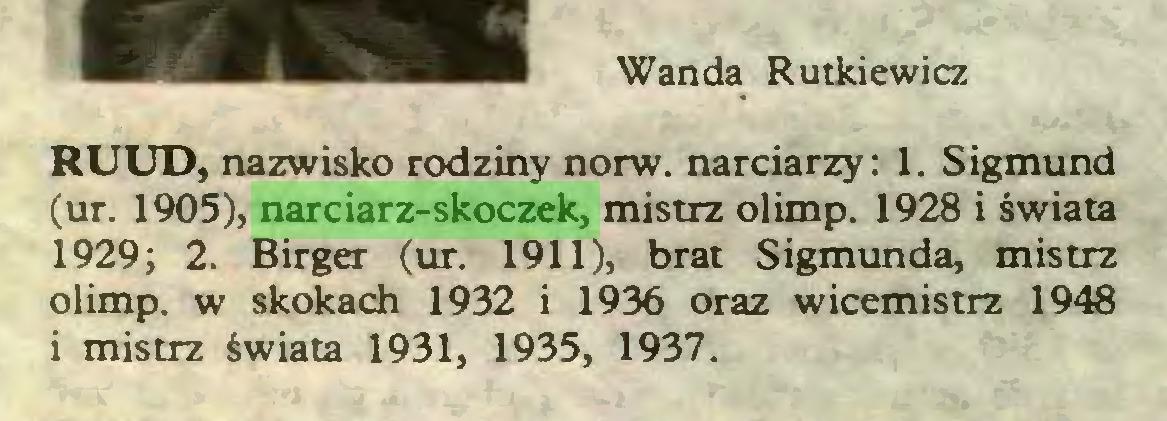 (...) Wanda Rutkiewicz RUUD, nazwisko rodziny norw. narciarzy: 1. Sigmund (ur. 1905), narciarz-skoczek, mistrz olimp. 1928 i świata 1929 ; 2. Birger (ur. 1911), brat Sigmunda, mistrz olimp. w skokach 1932 i 1936 oraz wicemistrz 1948 i mistrz świata 1931, 1935, 1937...