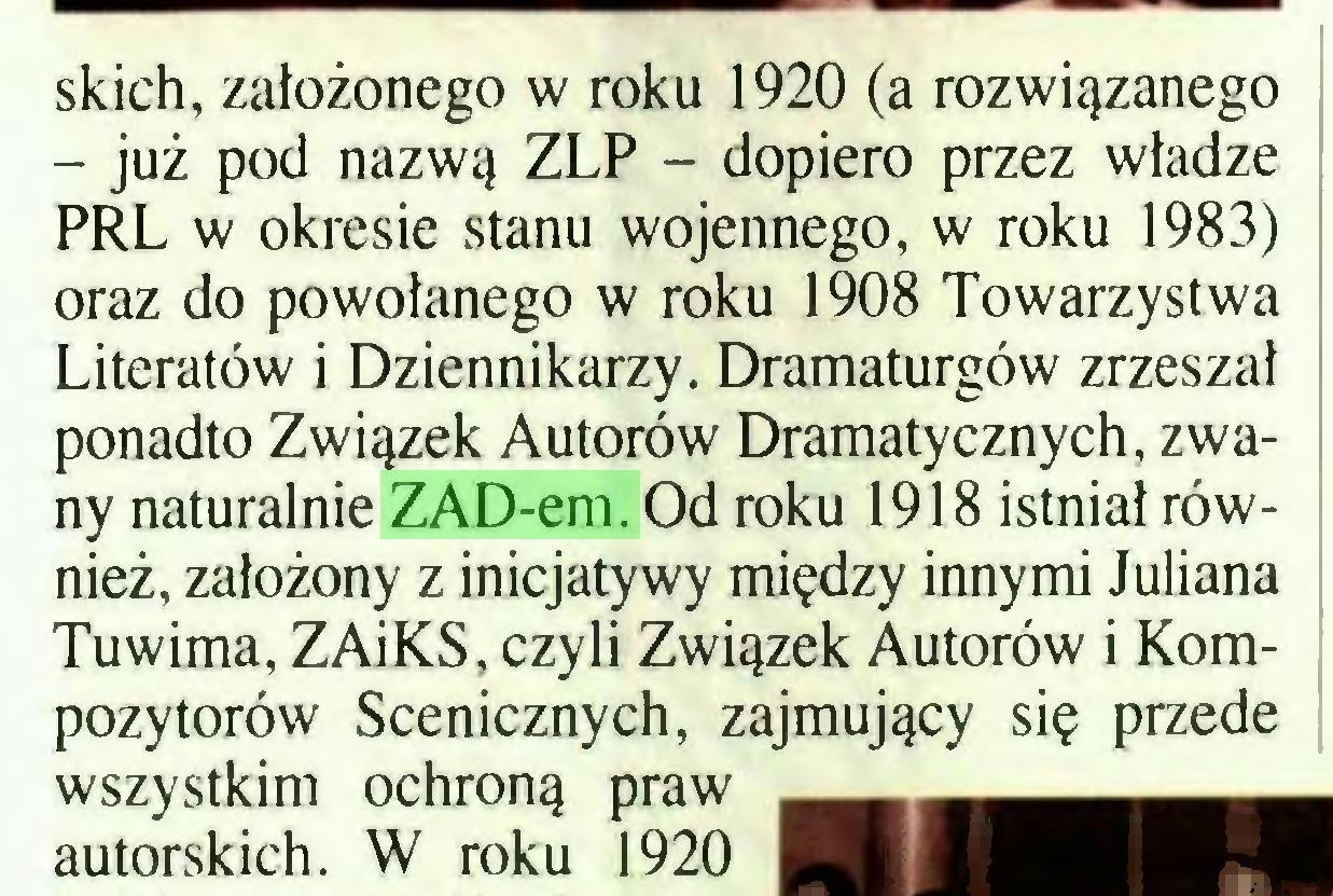 (...) skich, założonego w roku 1920 (a rozwiązanego - już pod nazwą ZLP - dopiero przez władze PRL w okresie stanu wojennego, w roku 1983) oraz do powołanego w roku 1908 Towarzystwa Literatów i Dziennikarzy. Dramaturgów zrzeszał ponadto Związek Autorów Dramatycznych, zwany naturalnie ZAD-em. Od roku 1918 istniał również, założony z inicjatywy między innymi Juliana Tuwima, ZAiKS, czyli Związek Autorów i Kompozytorów Scenicznych, zajmujący się przede wszystkim ochroną praw autorskich. W roku 1920...