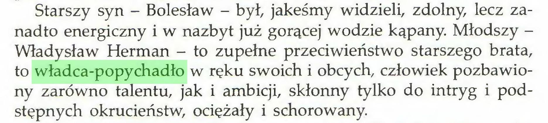 (...) Starszy syn - Bolesław - był, jakeśmy widzieli, zdolny, lecz zanadto energiczny i w nazbyt już gorącej wodzie kąpany. Młodszy Władysław Herman - to zupełne przeciwieństwo starszego brata, to władca-popychadło w ręku swoich i obcych, człowiek pozbawiony zarówno talentu, jak i ambicji, skłonny tylko do intryg i podstępnych okrucieństw, ociężały i schorowany...